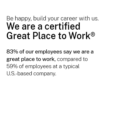 Be happy, build your career with us. We are a certified  Great Place to Work®   83% of our employees say we are a  great place to work, compared to  59% of employees at a typical  U.S.-based company.