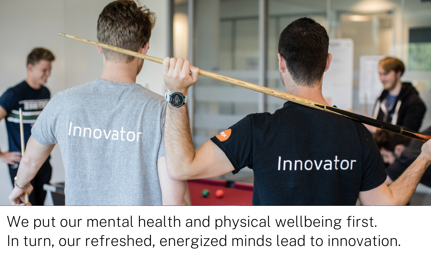 We put our mental health and physical wellbeing first.  In turn, our refreshed, energized minds lead to innovation.