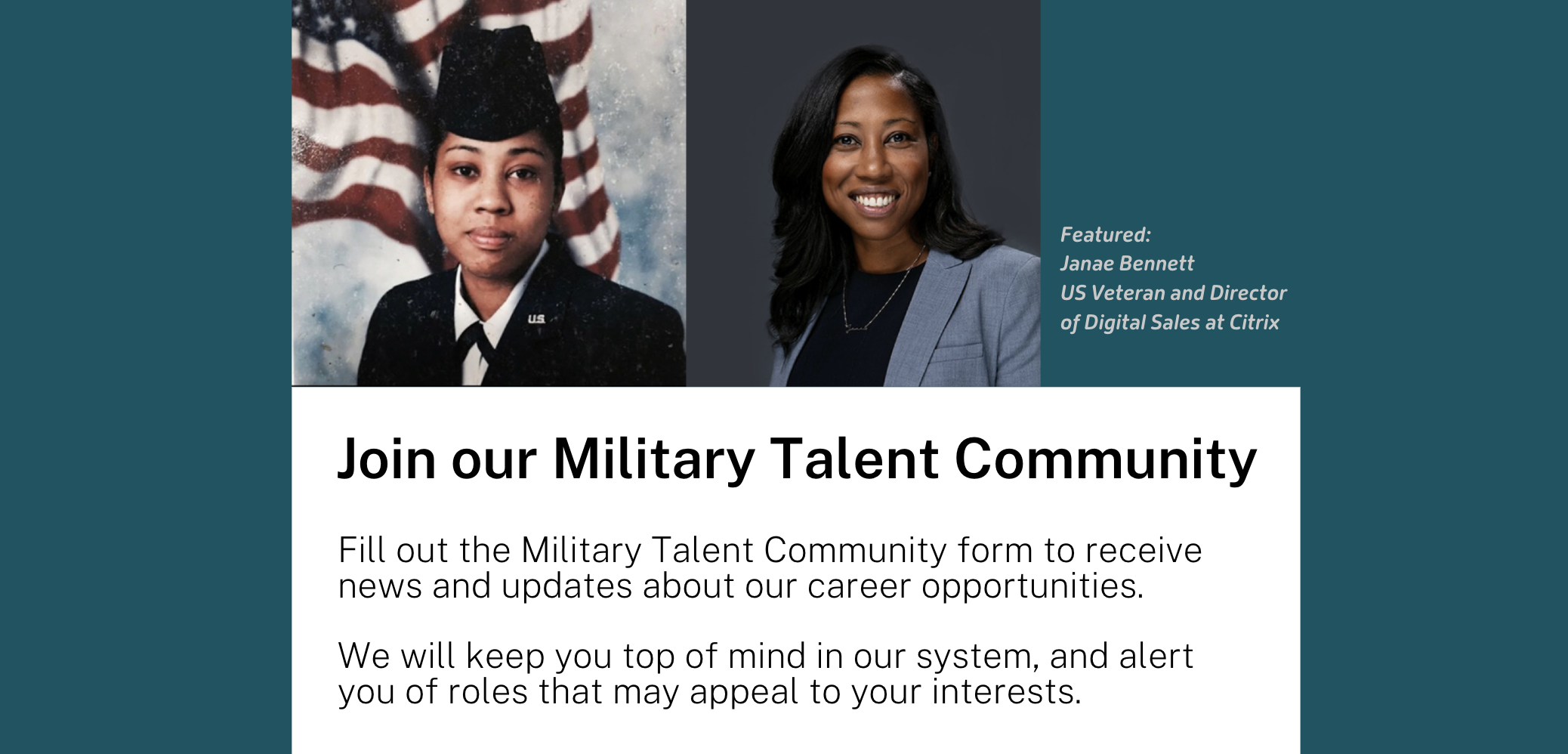 Join our Military Talent Community Fill out the Military Talent Community form to receive news and updates about our career opportunities.  We will keep you top of mind in our system, and alert you of roles that may appeal to your interests.