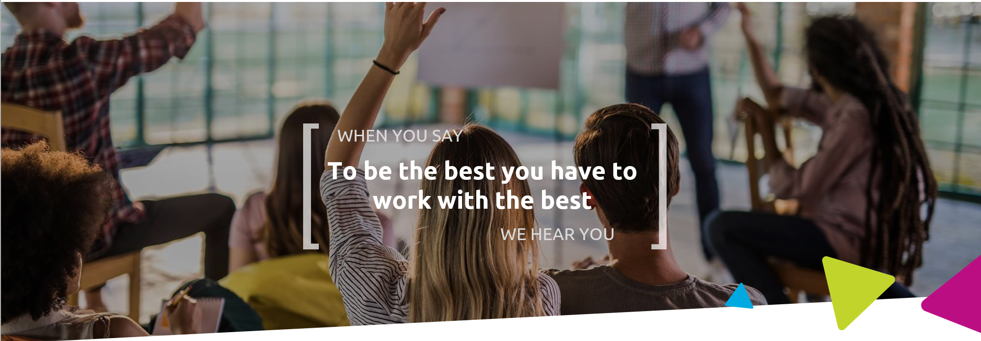 When you say to be the best you have to work with the best, we hear you