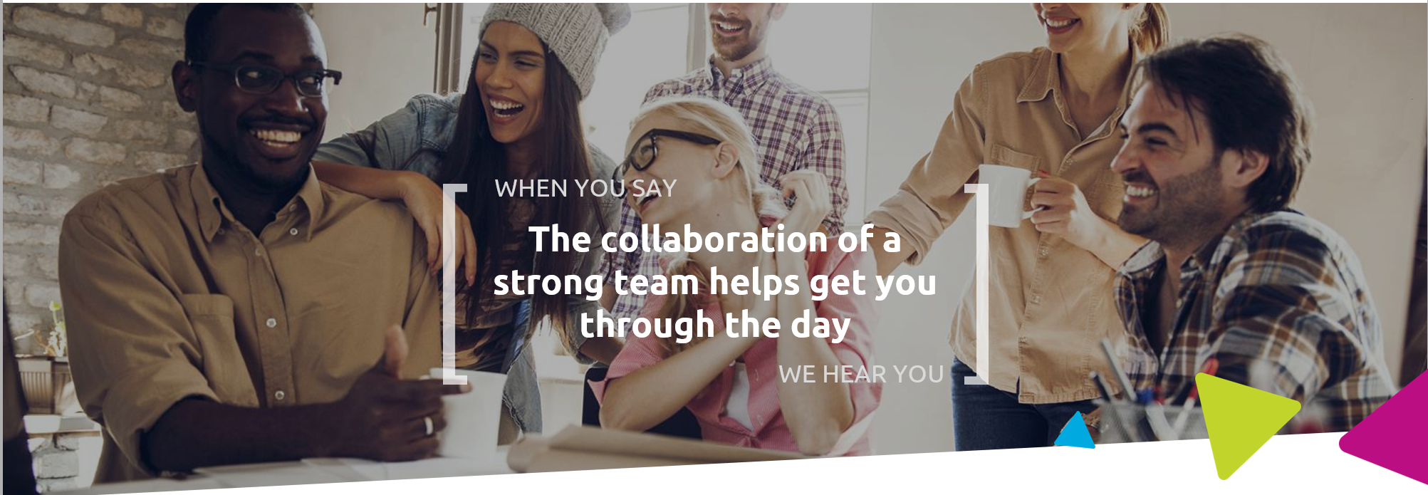 When you say the collaboration of a strong team helps get you through the day, we hear you