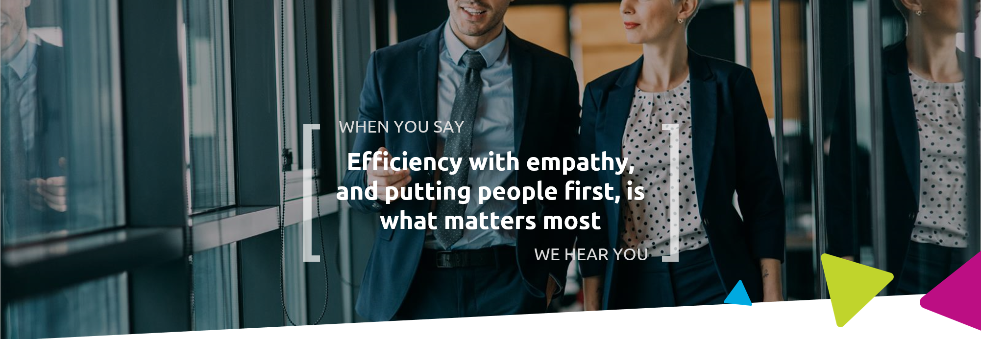 When you say efficiency with empathy, and putting people first, is what matters most, we hear you