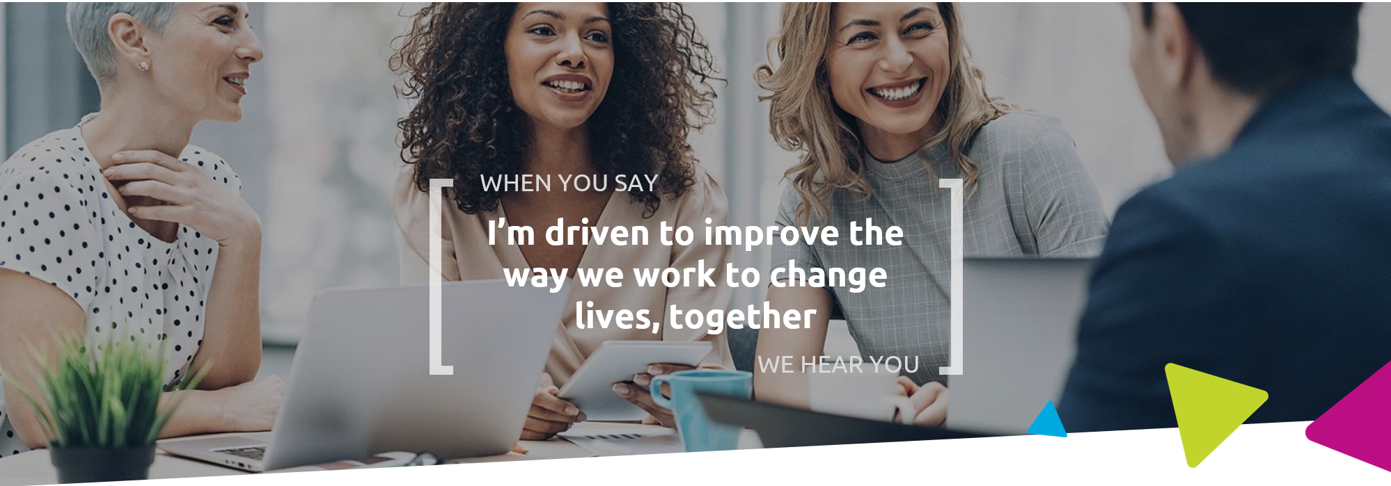 When you say I'm driven to improve the way we work to change lives, together we hear you