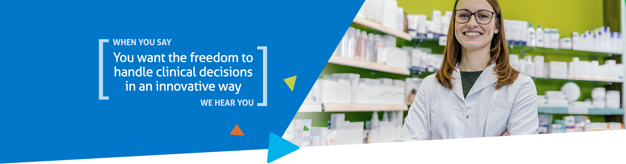When you say you want freedom to handle clinical decisions in an innovative way, we hear you
