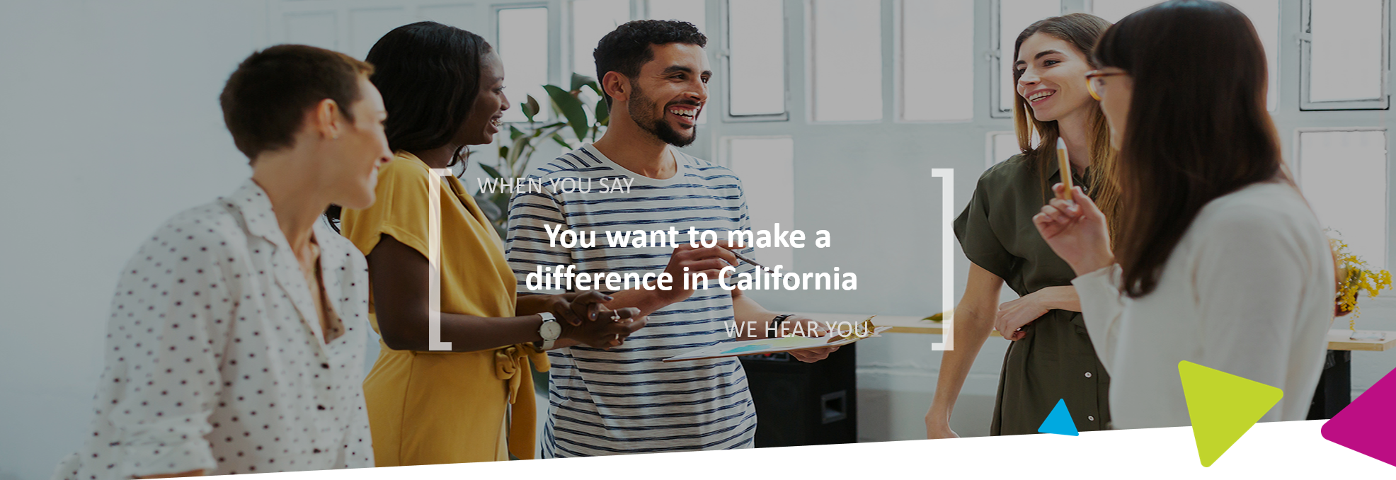 When you say you want to make a difference in California, we hear you