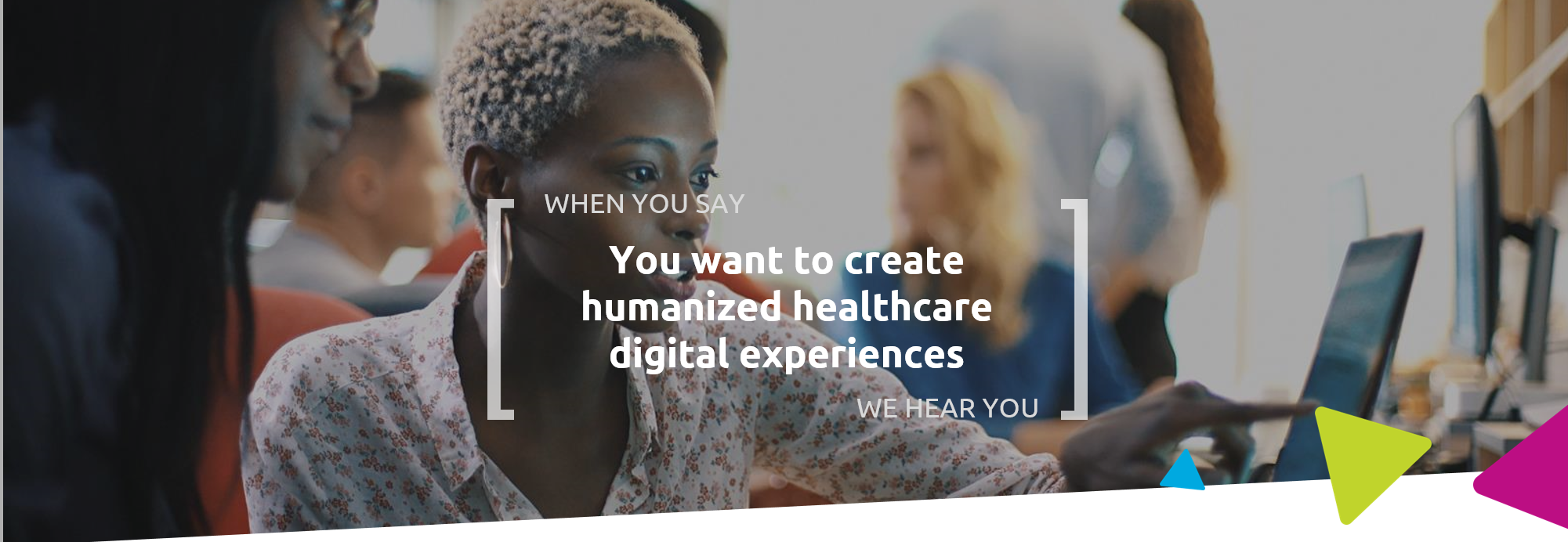 When you say you want to create humanized healthcare digital experiences, we hear you