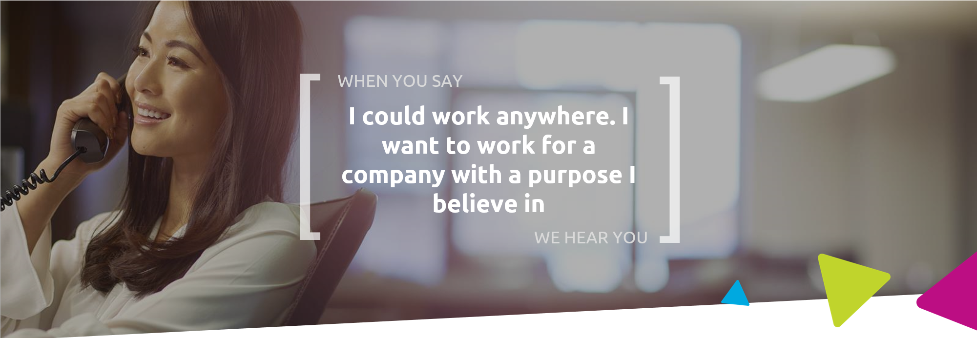 When you say I could work anywhere. I want to work for a company with a purpose I believe in, we hear you