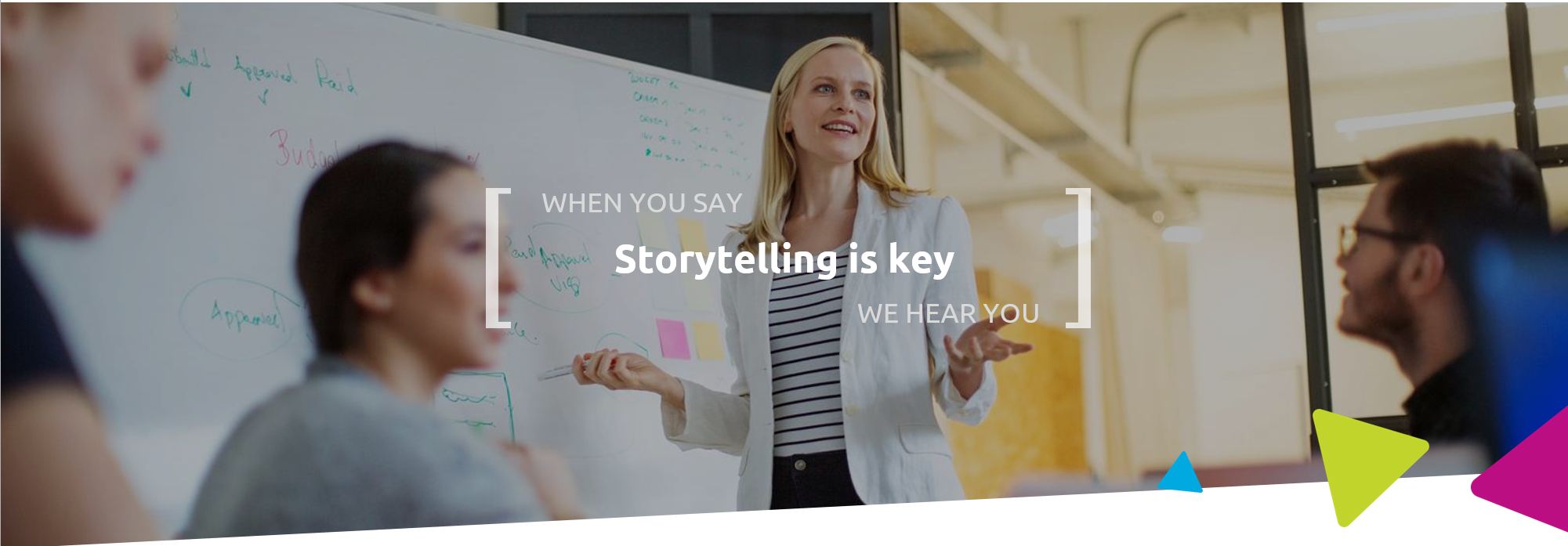 When you say storytelling is key, we hear you