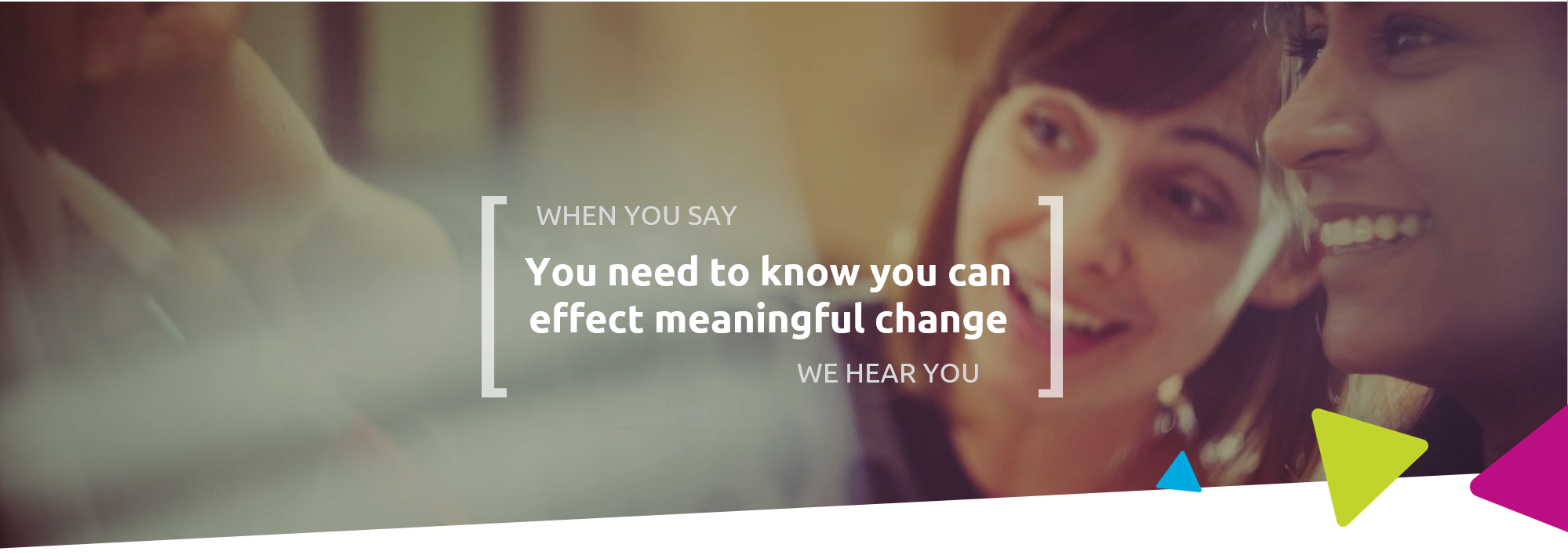 When you say you need to know you can affect meaningful change, we hear you