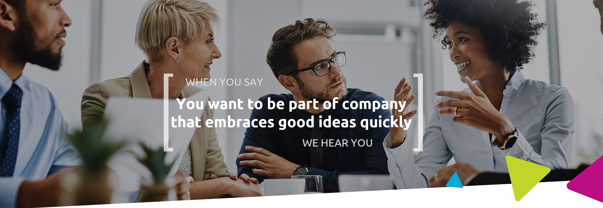 When you say you want to be part of company that embraces good ideas quickly, we hear you