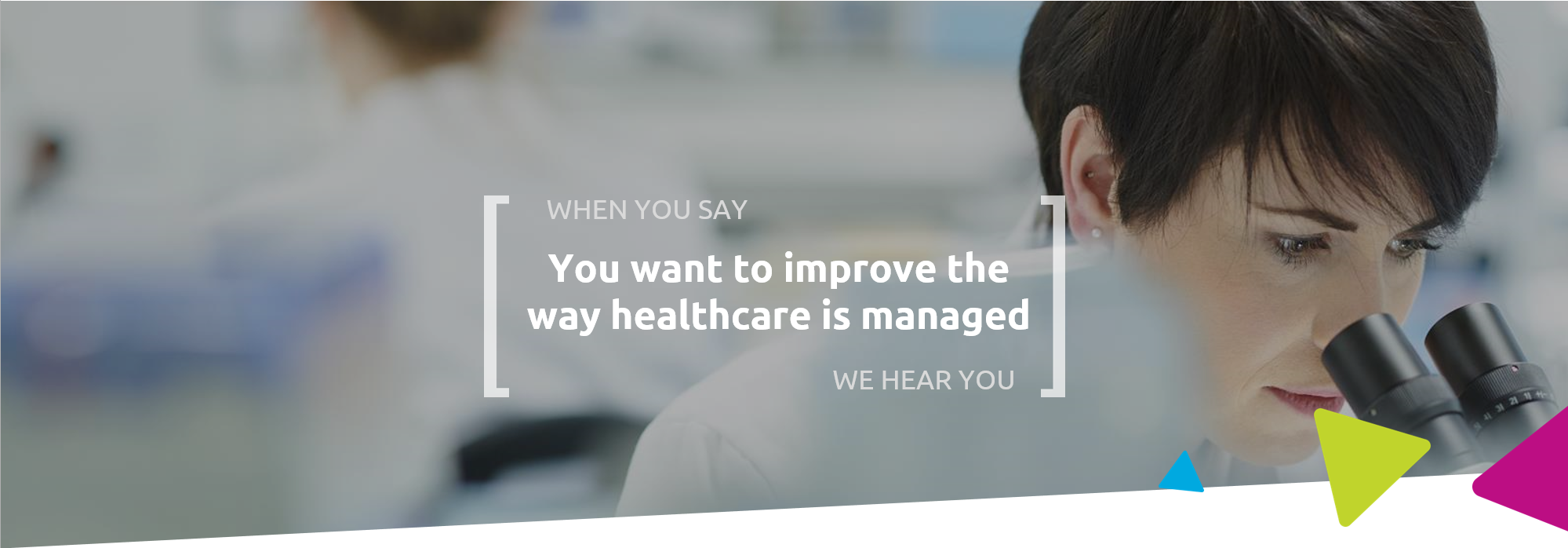 When you say you want to improve the way healthcare is manages, we hear you