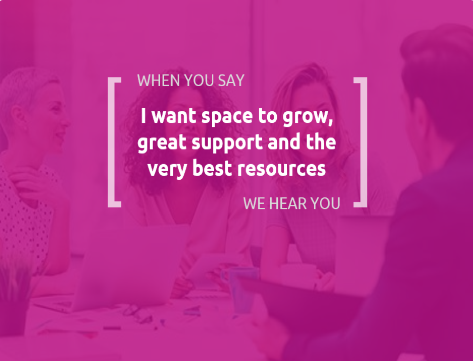 When you say I want space to grow, great support and the very best resources, we hear you