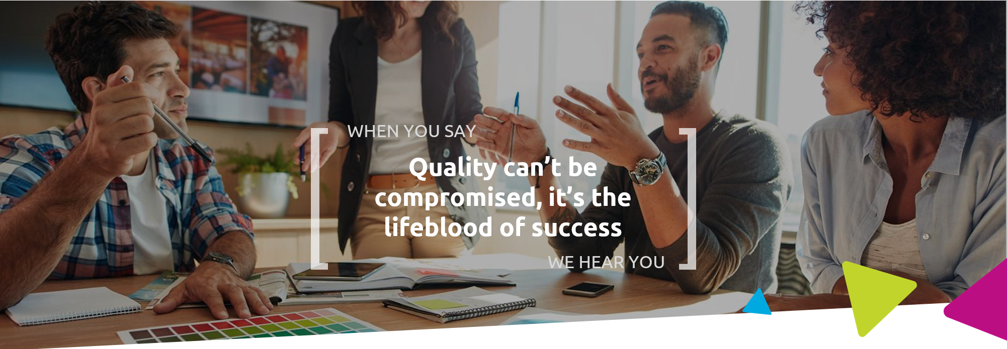 When you say quality can't be compromised, it's the lifeblood of success, we hear you