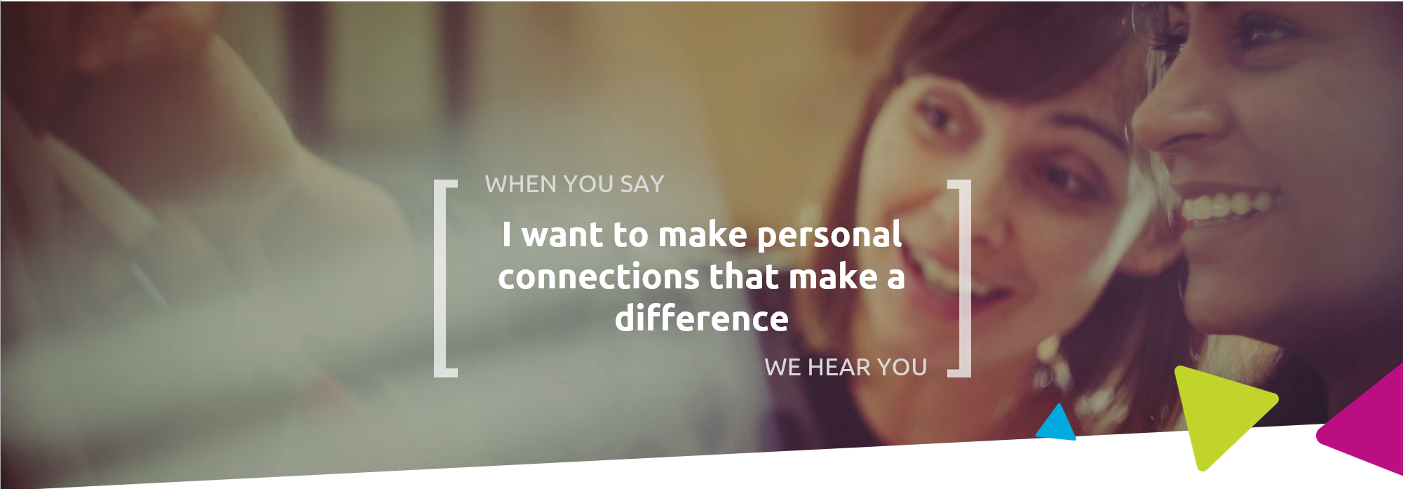 When you say I want to make personal connections that make a difference, we hear you
