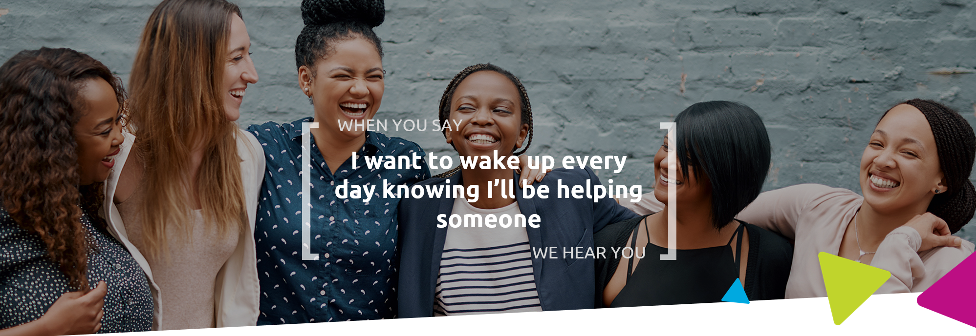 When you say I want to wake up every day knowing I'll be helping someone, we hear you