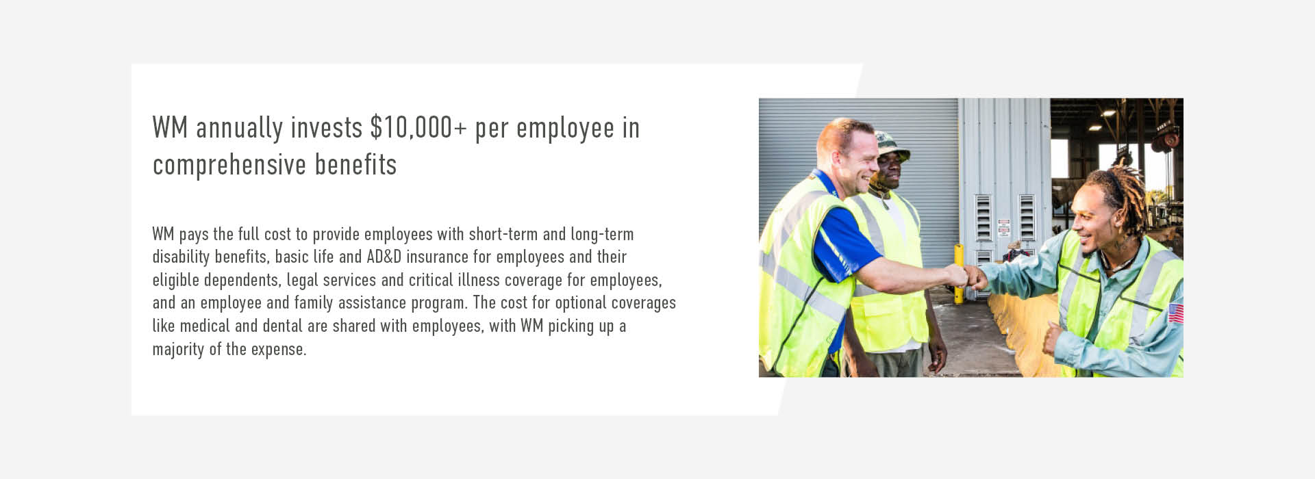 WM annually invests $10,000+ per employee in comprehensive benefits. WM pays the full cost to provide employees with short-term and long-term  disability benefits, basic life and AD&D insurance for employees and their  eligible dependents, legal services and critical illness coverage for employees, and an employee and family assistance program. The cost for optional coverages like medical and dental are shared with employees, with WM picking up a  majority of the expense.