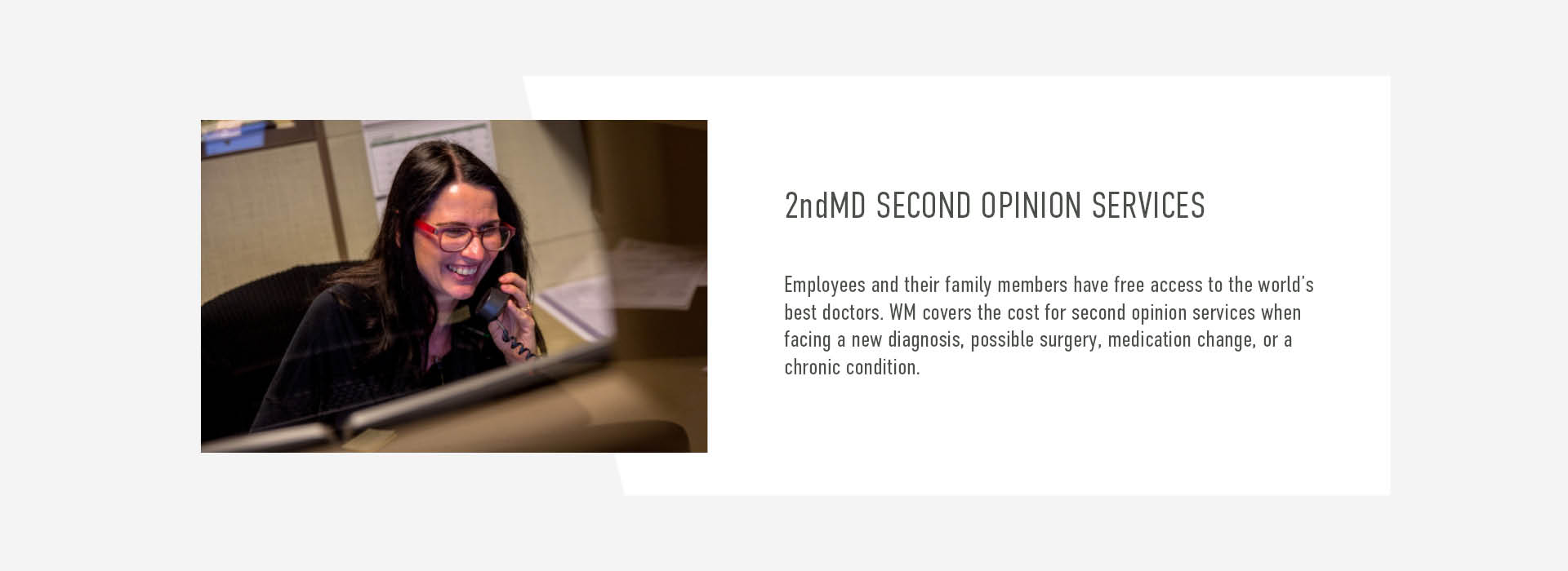 2ndMD SECOND OPINION SERVICES. Employees and their family members have free access to the world's best doctors. WM covers the cost for second opinion services when facing a new diagnosis, possible surgery, medication change, or a chronic condition.