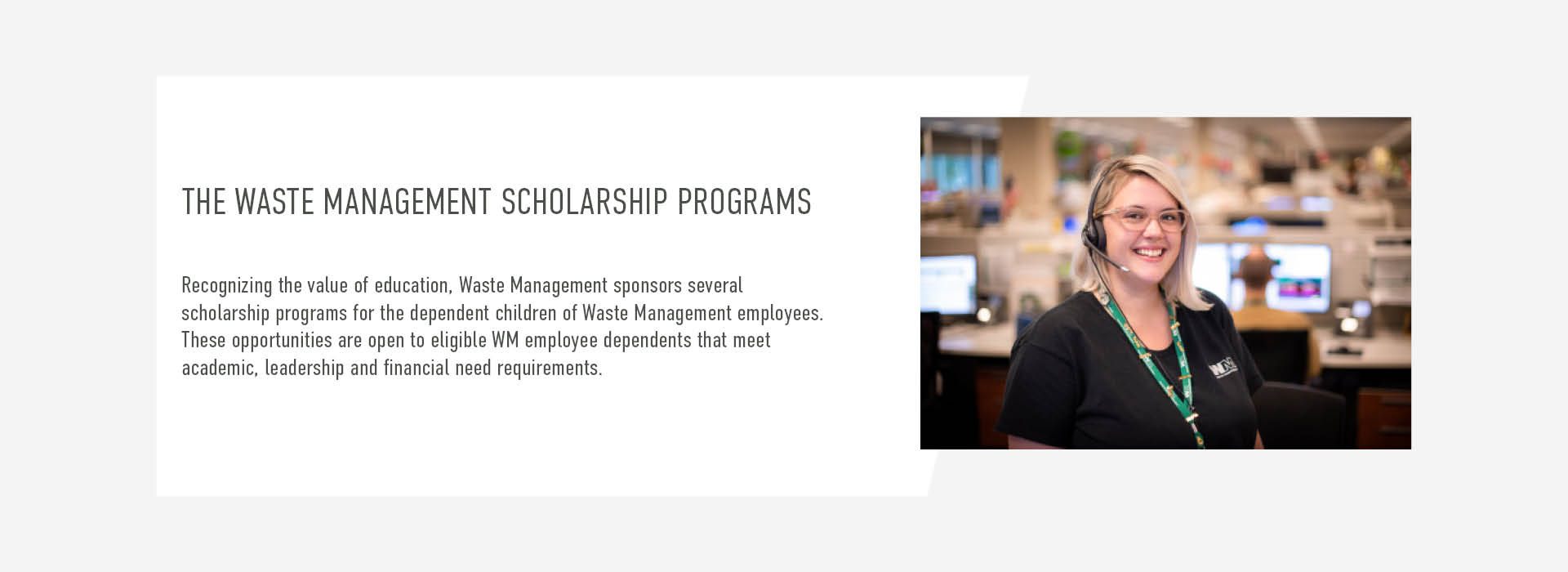 Recognizing the value of education, Waste Management sponsors several  scholarship programs for the dependent children of Waste Management employees. These opportunities are open to eligible WM employee dependents that meet  academic, leadership and financial need requirements.