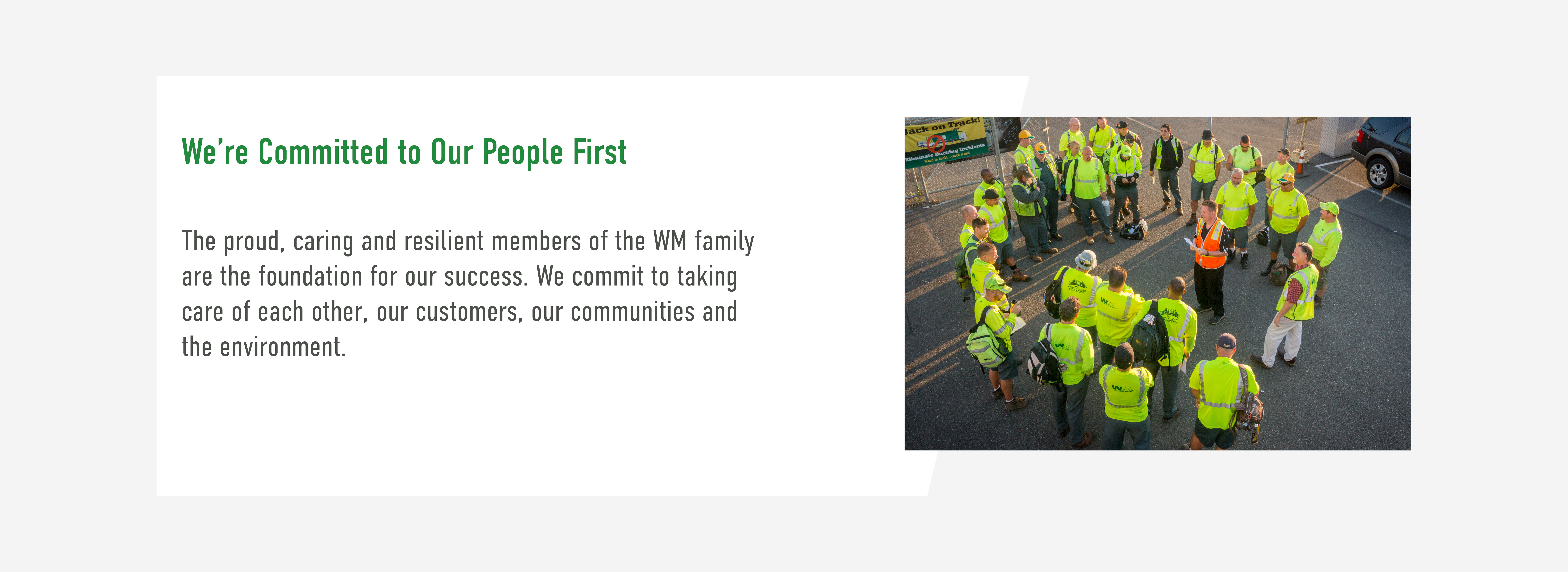 We're committed to our people first. The proud, caring and resilient members of the WM family are the foundation for our success. We commit to taking care of each other, our customers, our communities and the environment.