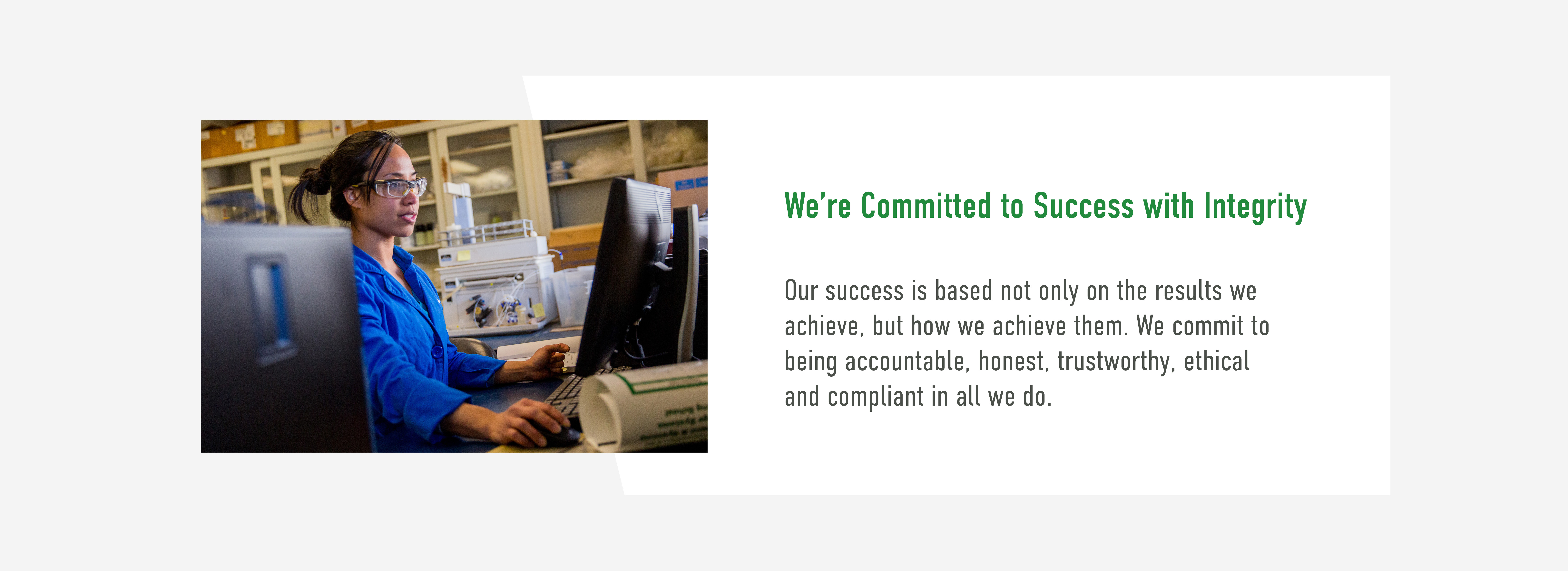 We're Committed to Success with Integrity. Our success is based not only on the results we achieve, but how we achieve them. We commit to being accountable, honest, trustworthy, ethical and compliant in all we do.